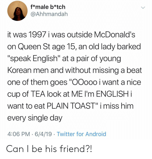 "Speak English: f*male b*tch  @Ahhmandah  it was 1997 i was outside McDonald's  on Queen St age 15, an old lady barked  ""speak English"" at a pair of young  Korean men and without missing a beat  one of them goes ""OOoo0 i want a nice  cup of TEA look at ME I'm ENGLISH i  want to eat PLAIN TOAST"" i miss him  every single day  4:06 PM 6/4/19 Twitter for Android Can I be his friend?!"