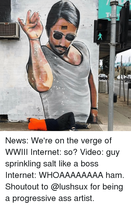 Memes, Progressive, and On the Verge: f, News: We're on the verge of WWIII Internet: so? Video: guy sprinkling salt like a boss Internet: WHOAAAAAAAA ham. Shoutout to @lushsux for being a progressive ass artist.