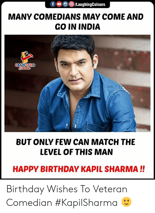 comedians: f (o ,e)/LaughingColours  MANY COMEDIANS MAY COME AND  GO IN INDIA  BUT ONLY FEW CAN MATCH THE  LEVEL OF THIS MAN  HAPPY BIRTHDAY KAPIL SHARMA!! Birthday Wishes  To Veteran Comedian #KapilSharma 🙂