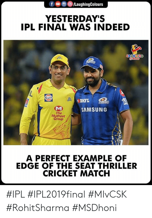 Cricket: f o ,e) /LaughingColours  YESTERDAY'S  IPL FINAL WAS INDEED  LAUGHIN  Gulf  be  SAMSUNG  The  Muthoot  Group  A PERFECT EXAMPLE OF  EDGE OF THE SEAT THRILLER  CRICKET MATCH #IPL #IPL2019final #MIvCSK #RohitSharma #MSDhoni