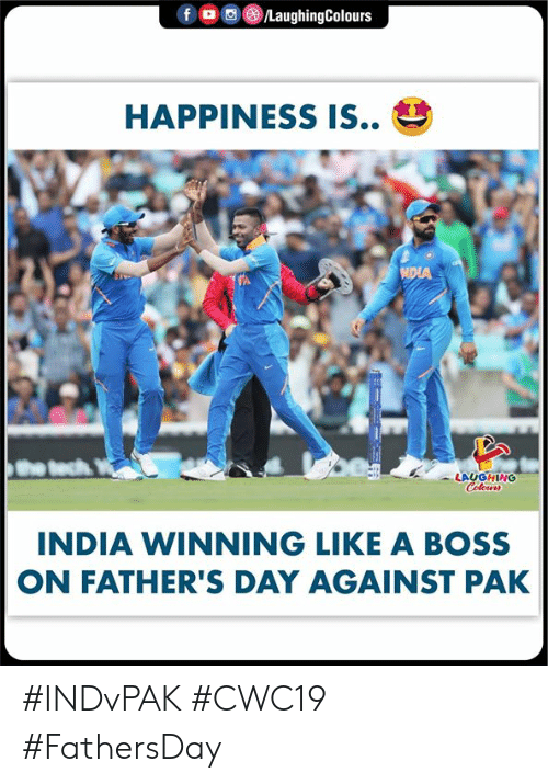 fathers day: f o  /LaughingColours  HAPPINESS IS..  NDIA  LAUGHING  Colours  INDIA WINNING LIKE A BOSS  ON FATHER'S DAY AGAINST PAK #INDvPAK #CWC19 #FathersDay