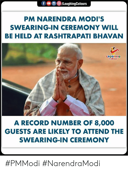 Swearing: f o )/LaughingColours  PM NARENDRA MODI'S  SWEARING-IN CEREMONY WILL  BE HELD AT RASHTRAPATI BHAVAN  LAUGHING  A RECORD NUMBER OF 8,000  GUESTS ARE LIKELY TO ATTEND THE  SWEARING-IN CEREMONY #PMModi #NarendraModi