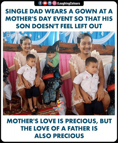 Left Out: f O @)/LaughingColours  SINGLE DAD WEARS A GOWN AT A  MOTHER'S DAY EVENT SO THAT HIS  SON DOESN'T FEEL LEFT OUT  AUGHING  MOTHER'S LOVE IS PRECIOUS, BUT  THE LOVE OF A FATHER IS  ALSO PRECIOUS