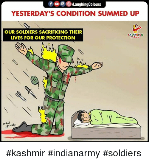 Summed Up: f o S )/LaughingColours  YESTERDAY'S CONDITION SUMMED UP  OUR SOLDIERS SACRIFICING THEIR  LIVES FOR OUR PROTECTION  LAUGHING  Colcer  utKal #kashmir #indianarmy #soldiers