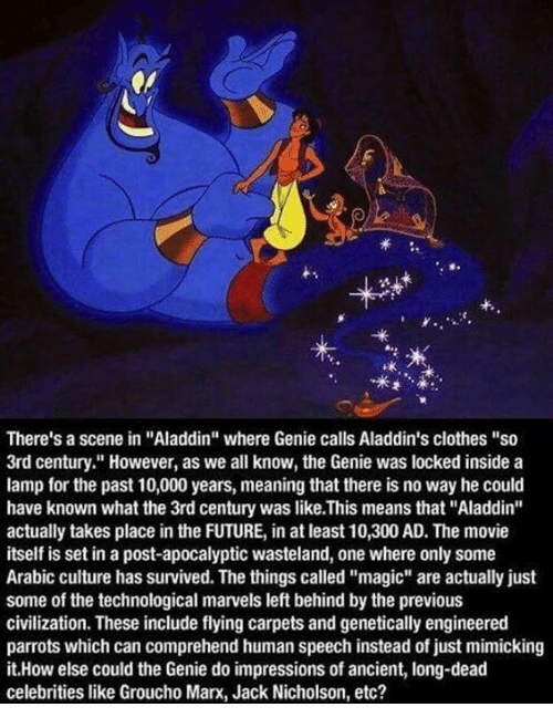 """grouchos: f.  ok  There's a scene in """"Aladdin"""" where Genie calls Aladdin's clothes """"so  3rd century."""" However, as we all know, the Genie was locked inside a  lamp for the past 10,000 years, meaning that there is no way he could  have known what the 3rd century was like.This means that """"Aladdin""""  actually takes place in the FUTURE, in at least 10,300 AD. The movie  itself is set in a post-apocalyptic wasteland, one where only some  Arabic culture has survived. The things called """"magic"""" are actually just  some of the technological marvels left behind by the previous  civilization. These include flying carpets and genetically engineered  parrots which can comprehend human speech instead of just mimicking  it.How else could the Genie do impressions of ancient, long-dead  celebrities like Groucho Marx, Jack Nicholson, etc?"""