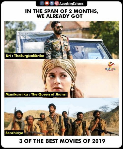 best movies: f oLaughingColours  IN THE SPAN OF 2 MONTHS,  WE ALREADY GOT  Uri: TheSurgicalStrike  LAUGHING  Manikarnika: The Queen of Jhansi  Sonchiriya  3 OF THE BEST MOVIES OF 2019
