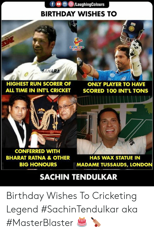 Birthday, Run, and Cricket: f oo )/LaughingColours  BIRTHDAY WISHES TO  LAUGHIN  SAHARA  HIGHEST RUN SCORER OF  ALL TIME IN INT'L CRICKET  ONLY PLAYER TO HAVE  SCORED 10O INT'L TONS  f/  CONFERRED WITH  BHARAT RATNA &OTHER  BIG HONOURS  HAS WAX STATUE IN  MADAME TUSSAUDS, LONDON  SACHIN TENDULKAR Birthday Wishes To Cricketing Legend  #SachinTendulkar aka #MasterBlaster 🎂 🏏