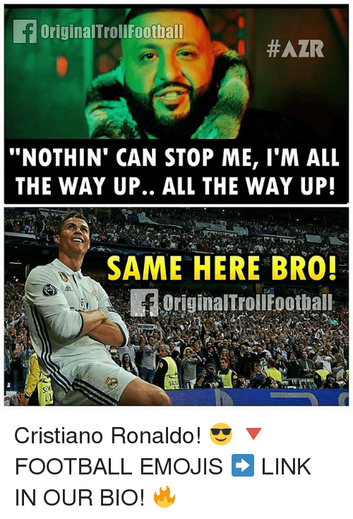 "Cristiano Ronaldo, Football, and Memes: f Original TrollFootball  #AZR  ""NOTHIN' CAN STOP ME, I'M ALL  THE WAY UP.. ALL THE WAY UP!  SAME HERE BRO!  OriginalTroll Football  SEU Cristiano Ronaldo! 😎 🔻FOOTBALL EMOJIS ➡️ LINK IN OUR BIO! 🔥"