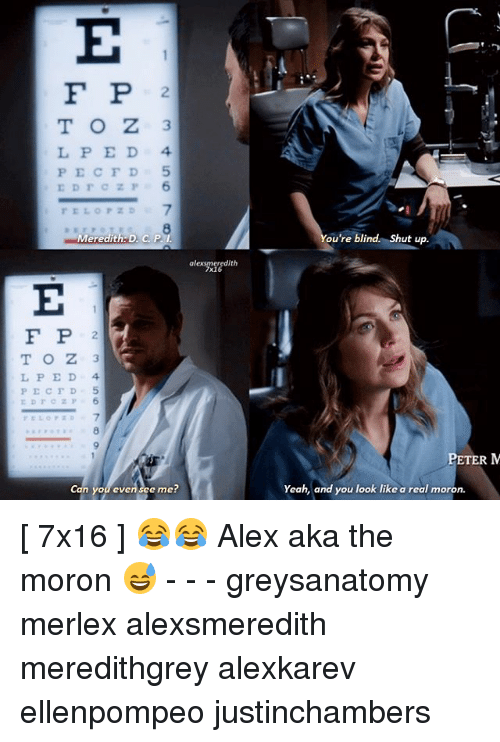 Peds: F P 2  L P E D 4  PECFD5  ELOPZD7  8  Meredith D. C P.I  ou're blind. Shut up.  alexsmeredith  7x16  F P 2  L PED 4  7  8  ETER M  Can you even see me?  Yeah, and you look like a real moron [ 7x16 ] 😂😂 Alex aka the moron 😅 - - - greysanatomy merlex alexsmeredith meredithgrey alexkarev ellenpompeo justinchambers
