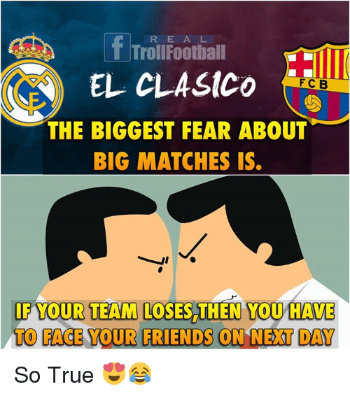 Football, Friends, and Memes: f R E A L  Troll Football  EL CLASICO  THE BIGGEST FEAR ABOUT  BIG MATCHES IS  IF YOUR TEAM LOSES THEN YOU HAVE  TO FACE YOUR FRIENDS ON NEXT DAY So True 😍😂