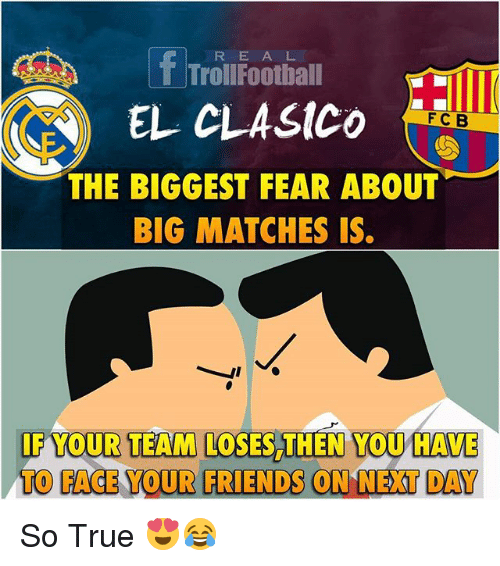 Football, Friends, and Memes: f R E A L  Troll Football  EL CLAstco  F C B  THE BIGGEST FEAR ABOUT  BIG MATCHES IS.  IF YOUR TEAM LOSES THEN YOU HAVE  TO FACE YOUR FRIENDS ON NEXT DAY So True 😍😂