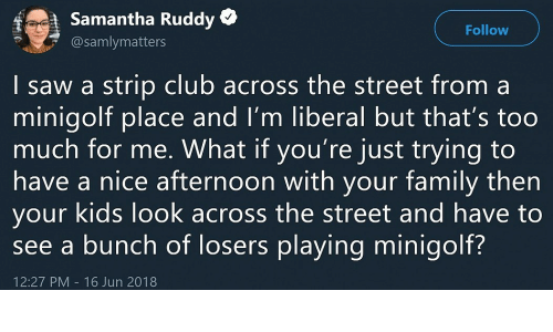 Thats Too Much: f  Samantha Ruddy *  @samlymatters  Follow  | saw a strip club across the street from a  minigolt place and I'm liberal but that's too  much for me. What if you're just trying to  have a nice atternoon with your tamily then  your kids look across the street and have to  see a bunch of losers playing minigolf?  12:27 PM 16 Jun 2018