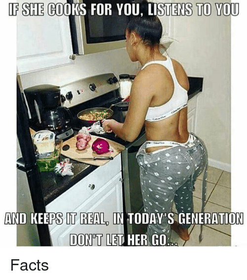 memes: F SHE COOKS FOR YOU, LISTENS TO YOU  AND KEEPS IT REAL IN TODAY'S GENERATION  DON'T LET HER GO  DON'T LED HER GO Facts