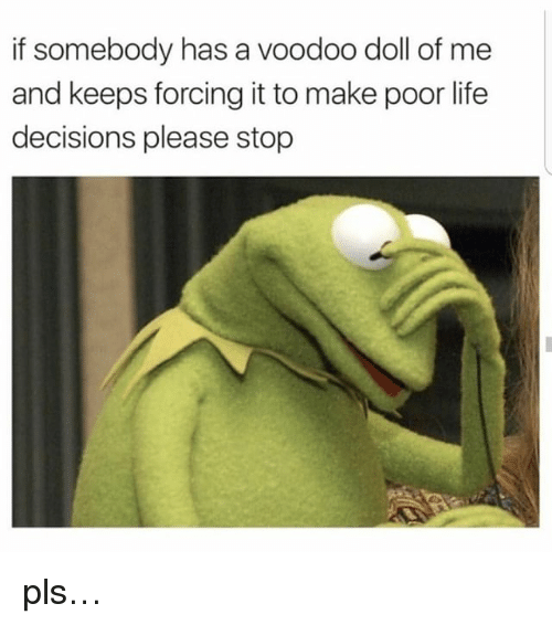 Life, Memes, and Decisions: f somebody has a voodoo doll of me  and keeps forcing it to make poor life  decisions please stop pls…
