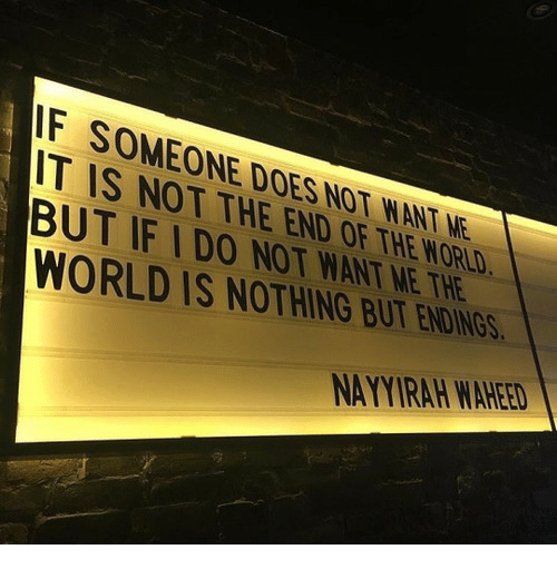 end of the world: F SOMEONE DOES NOT WANT NE  IT IS NOT THE END OF THE WORLD  BUT IF IDO NOT WANT ME THE  WORLD IS NOTHING BUT ENDIN  NAYYIRAH WAHEED