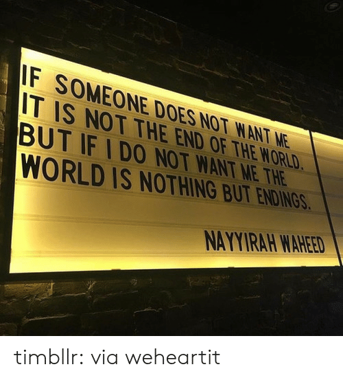 Target, Tumblr, and Blog: F SOMEONE DOES NOT WANT NE  IT IS NOT THE END OF THE WORLD  BUT IF IDO NOT WANT ME THE  WORLD IS NOTHING BUT ENDIN  NAYYIRAH WAHEED timbllr: via weheartit