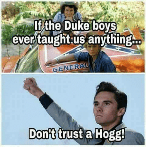 hogg: f/the Duke boyS  ever/taughtus anvthing.  ENERAL  Don't trust a Hogg!