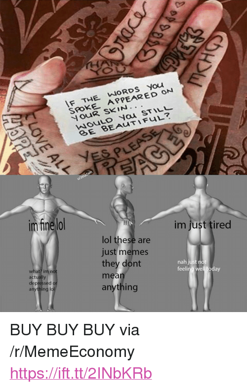 "Lol, Memes, and Mean: F THE WORDS You  SROKE APPEARED ON  ouR SKIN.  wouLo Nau STIL  u/zeudam  im fine lo  im just tired  lol these are  just memes  they dont  mean  anything  what? im no  actually  depressed o  anything lol  nah just no  feeling well today <p>BUY BUY BUY via /r/MemeEconomy <a href=""https://ift.tt/2INbKRb"">https://ift.tt/2INbKRb</a></p>"