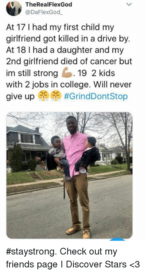 Drive By: f TheRealFlexGod  @DaFlexGod  At 17 I had my first child my  girlfriend got killed in a drive by.  At 18 I had a daughter and my  2nd girlfriend died of cancer but  im still strong19 2 kids  with 2 jobs in college. Will never  give up PR) #staystrong. Check out my friends page I Discover Stars <3