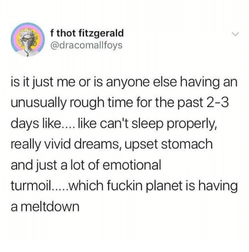 meltdown: f thot fitzgerald  @dracomallfoys  is it just me or is anyone else having an  unusually rough time for the past 2-3  days like... like can't sleep properly,  really vivid dreams, upset stomach  and just a lot of emotional  a meltdown