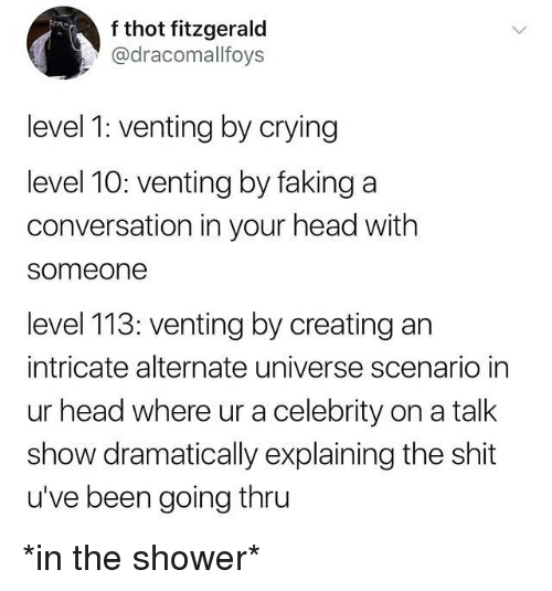 Crying, Funny, and Head: f thot fitzgerald  @dracomallfoys  level 1: venting by crying  level 10: venting by faking a  conversation in your head with  someone  level 113: venting by creating an  intricate alternate universe scenario in  ur head where ur a celebrity on a talk  show dramatically explaining the shit  u've been going thru *in the shower*