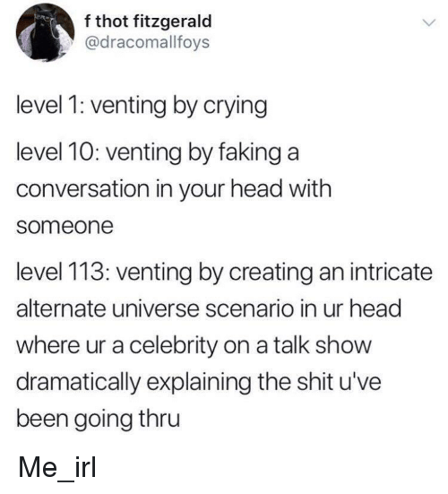 alternate universe: f thot fitzgerald  @dracomallfoys  level 1: venting by crying  level 10: venting by faking a  conversation in your head with  someone  level 113: venting by creating an intricate  alternate universe scenario in ur head  where ur a celebrity on a talk show  dramatically explaining the shit u've  been going thru Me_irl