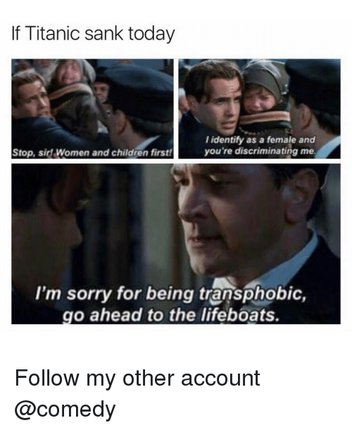 Discriminize: f Titanic sank today  I identify as a female and  you're discriminating me.  Stop, sir! Women and children first!  I'm sorry for being transphobic,  go ahead to the lifeboats. Follow my other account @comedy