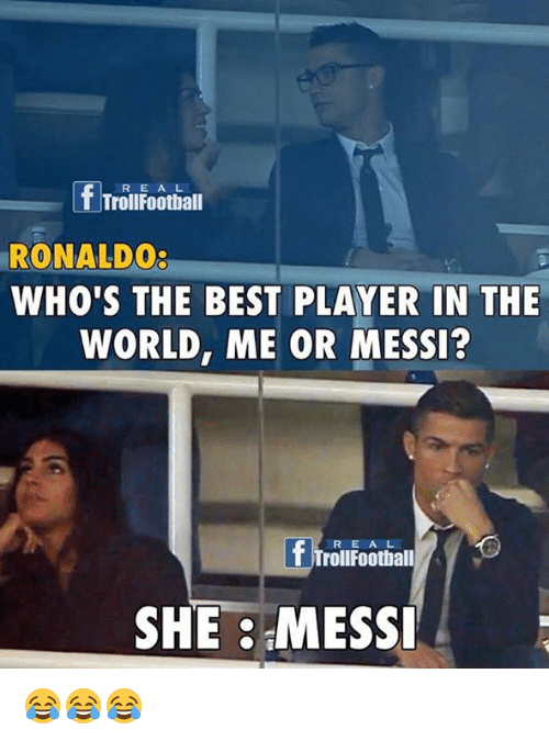 Memes, 🤖, and Player: f Troll Football  R E A L  RONALDOg  WHO'S THE BEST PLAYER IN THE  WORLD, ME OR MESSI?  f Trollfootball  SHE MESSI 😂😂😂