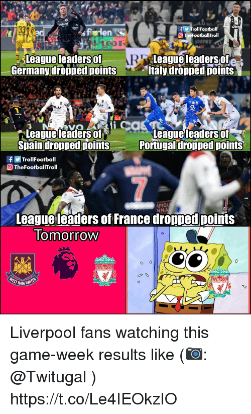 Portugal: f TrollFootball  O TheFootballTroll  en S  SHPEE  Leagueleaders of  Germanydropped points  League leaders of  taly dropped points  leaders of  Leagueleadersof  Spaindropped points  eaguel  Portugal dropped points  fTrollFootball  TheFootballTroll  PIQU  NNA  League leaders of France dropped points  lomorrow  LIVERPOOL  EST HAM UN  LIVERPOOL Liverpool fans watching this game-week results like (📷: @Twitugal ) https://t.co/Le4IEOkzIO