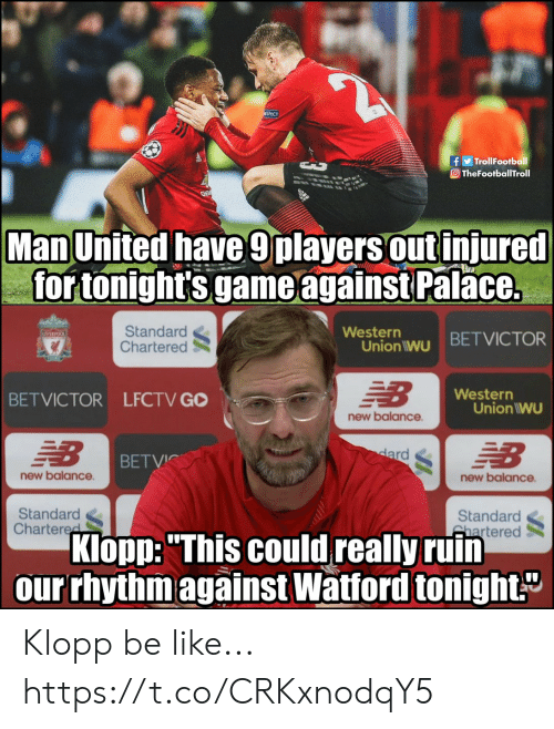 """Western: f TrollFootball  O TheFootballTroll  Man United have 9players out injured  for tonight's game against Palace.  Standard  Chartered  Western  Union iwu BETVICTOR  Western  BETVICTOR LFCTV GO  Union IWU  new balance  BETVİC  new balance  new balance  Standard  Chartere  Standard  hartered  Klopp:""""This could really ruin  our rhythm against Watford tonight Klopp be like... https://t.co/CRKxnodqY5"""