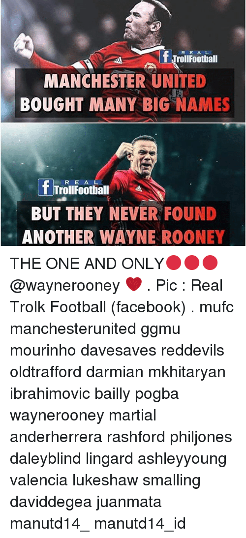 Memes, 🤖, and Big: f Trollroothall  MANCHESTER UNITED  BOUGHT MANY BIG NAMES  f Troll Football A  BUT THEY NEVER FOUND  ANOTHER WAYNE ROONEY THE ONE AND ONLY🔴🔴🔴 @waynerooney ❤ . Pic : Real Trolk Football (facebook) . mufc manchesterunited ggmu mourinho davesaves reddevils oldtrafford darmian mkhitaryan ibrahimovic bailly pogba waynerooney martial anderherrera rashford philjones daleyblind lingard ashleyyoung valencia lukeshaw smalling daviddegea juanmata manutd14_ manutd14_id