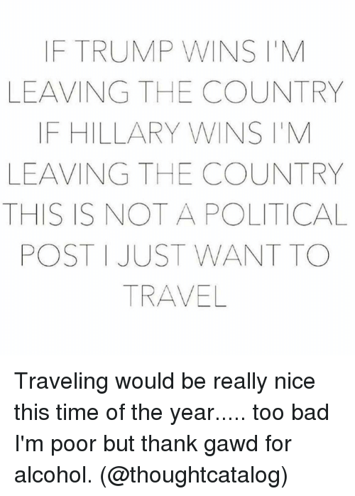 Bad, Alcohol, and Time: F TRUMP WINS IIM  LEAVING THE COUNTRY  IF HILLARY WINS ITM  LEAVING THE COUNTRY  THIS IS NOT A POLITICAL  POST JUST WANT TO  TRAVEL Traveling would be really nice this time of the year..... too bad I'm poor but thank gawd for alcohol. (@thoughtcatalog)