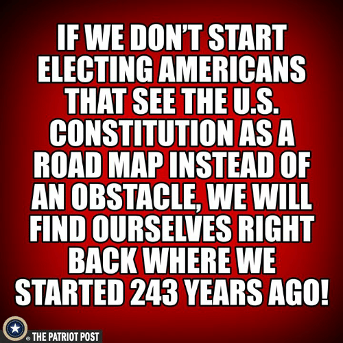 patriot: F WE DON'T START  ELECTING AMERICANS  THAT SEETHE U.S  CONSTITUTION ASA  ROAD MAP INSTEAD OF  AN OBSTACLE, WE WILL  FIND OURSELVES RIGHT  BACK WHERE WE  STARTED 243 YEARS AGO!  THE PATRIOT POST