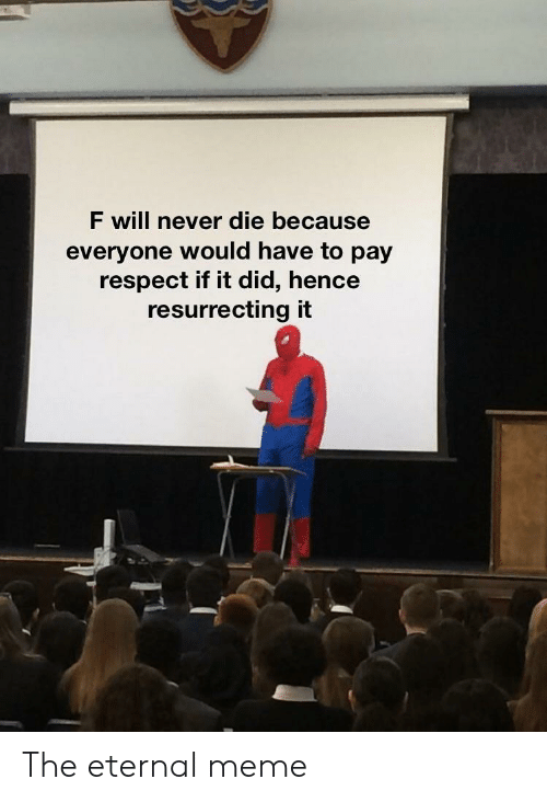 hence: F will never die because  everyone would have to pay  respect if it did, hence  resurrecting it The eternal meme