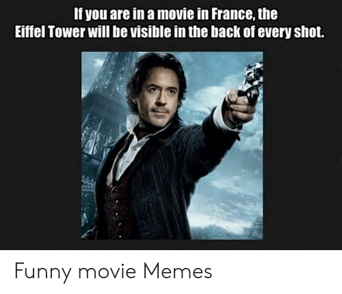 Funny Movie Memes: f you are in a movie in France, the  Eiffel Tower will be visible in the back of every shot. Funny movie Memes