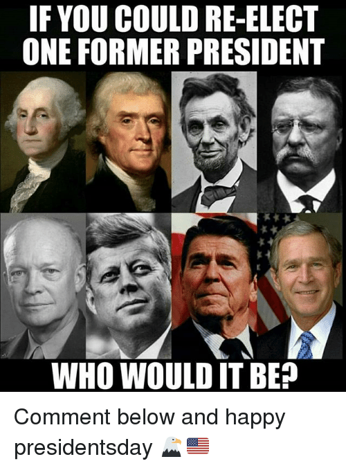 Memes, Happy, and 🤖: F YOU COULD RE-ELECT  ONE FORMER PRESIDENT  WHO WOULD IT BE? Comment below and happy presidentsday 🦅🇺🇸