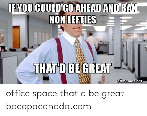 That D Be Great Meme: F YOU COULDGO AHEAD AND BAN  THATD BE GREAT  aflmemes.net office space that d be great – bocopacanada.com