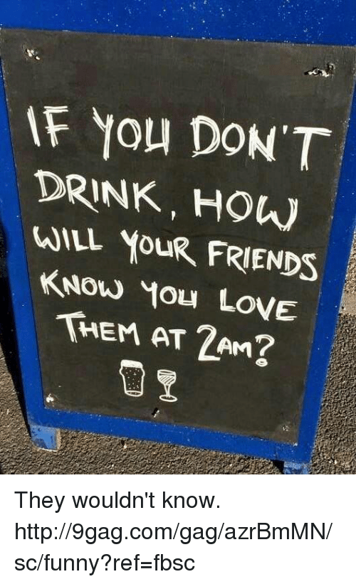 9gag, Dank, and Friends: F You DON'T  DRINK, HOW  WILL YOUR FRIENDS  KNOW YOu LovE  THEM AT 2AM? They wouldn't know. http://9gag.com/gag/azrBmMN/sc/funny?ref=fbsc