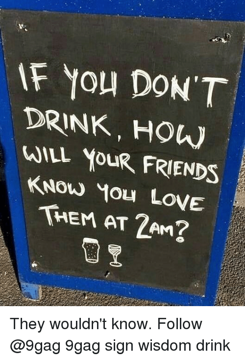 9gag, Friends, and Love: F You DON'T  DRINK, HOW  WILL YOUR FRIENDS  KNOW You LovE  THEM AT 2AM They wouldn't know. Follow @9gag 9gag sign wisdom drink