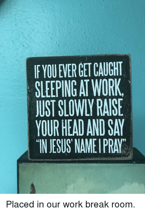 sleeping at work: F YOU EVER GET CAUGHT  SLEEPING AT WORK  JUST SLOWLY RAISE  YOUR HEAD AND SAY  IN JESUS NAMEI PRAY  LK
