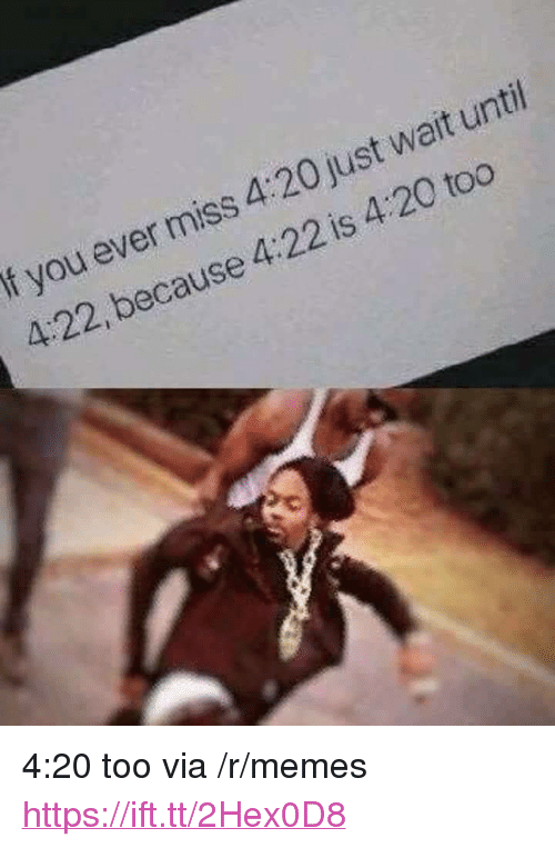 """Memes, 4 20, and Via: f you ever miss 4:20 just wait unti  4:22, because 4:22 is 4:20 too <p>4:20 too via /r/memes <a href=""""https://ift.tt/2Hex0D8"""">https://ift.tt/2Hex0D8</a></p>"""
