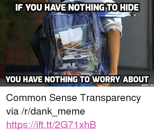"""nothing to hide: F YOU HAVE NOTHING TO HIDE  YOU HAVE NOTHING TO WORRY ABOUT  ADDTEXT.COM <p>Common Sense Transparency via /r/dank_meme <a href=""""https://ift.tt/2G71xhB"""">https://ift.tt/2G71xhB</a></p>"""