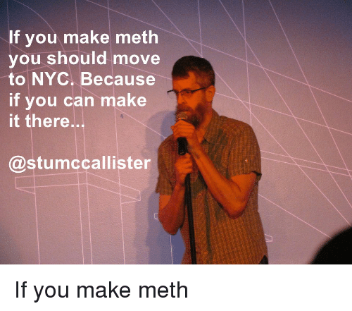 Standup, Meth, and Nyc: f you make meth  you should move  to NYC. Because  if you can make  it there..  @stumccallister If you make meth