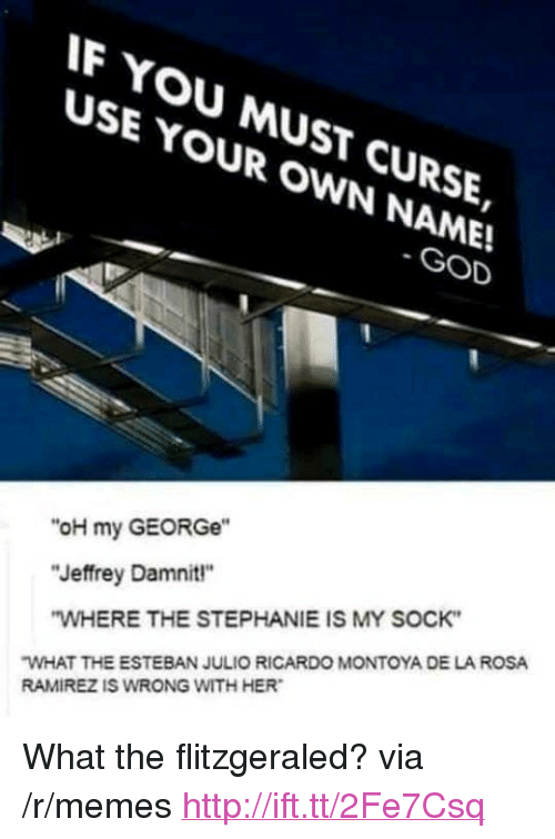 "God, Memes, and Http: F YOU MUST CURSE,  USE YOUR OWN NAME!  SE YMUsT  GOD  ""oH my GEORGe""  ""Jeffrey Damnit""  WHERE THE STEPHANIE IS MY SOCK  WHAT THE ESTEBAN JULIO RICARDO MONTOYA DE LA ROSA  RAMIREZ IS WRONG WITH HER <p>What the flitzgeraled? via /r/memes <a href=""http://ift.tt/2Fe7Csq"">http://ift.tt/2Fe7Csq</a></p>"
