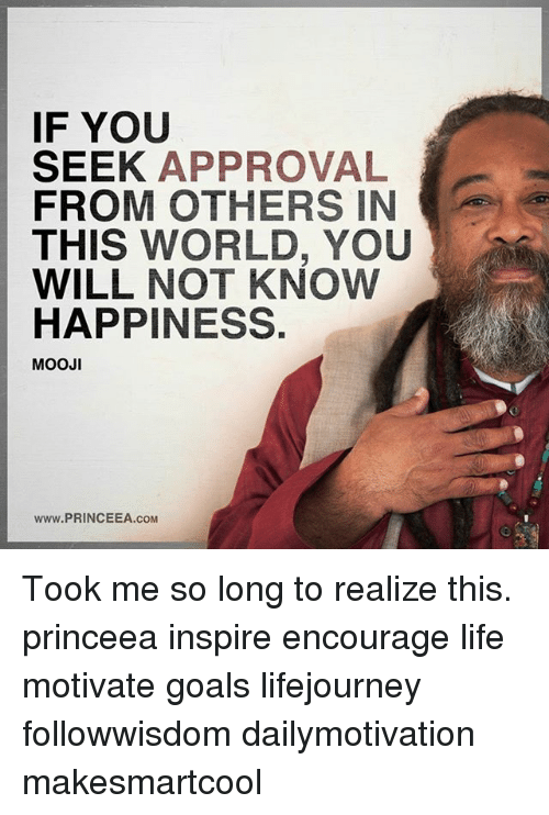 Goals, Life, and Memes: F YOU  SEEK APPROVAL  FROM OTHERS IN  THIS WORLD, YOU  WILL NOT KNow  HAPPINESS.  MOOJI  www.PRINCEEA.COM Took me so long to realize this. princeea inspire encourage life motivate goals lifejourney followwisdom dailymotivation makesmartcool