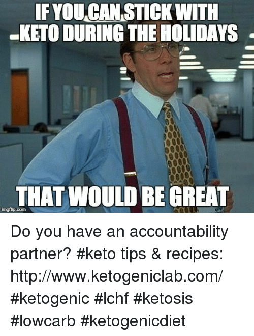 Keto: F YOUCAN STICK WITH  KETO DURING THE HOLIDAYS  THAT WOULD BE GREAT  imgflip.com Do you have an accountability partner? #keto tips & recipes: http://www.ketogeniclab.com/ #ketogenic #lchf #ketosis #lowcarb #ketogenicdiet