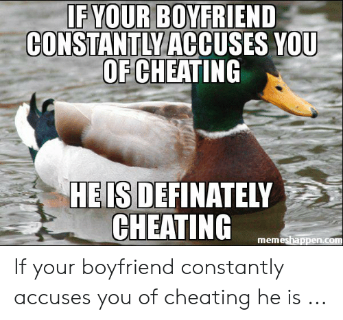 Cheating Boyfriend Memes: F YOUR BOYFRIEND  CONSTANTLY ACCUSES YOU  OF CHEATING  HEIS DEFINATELY  CHEATING  memeshappen.com If your boyfriend constantly accuses you of cheating he is ...