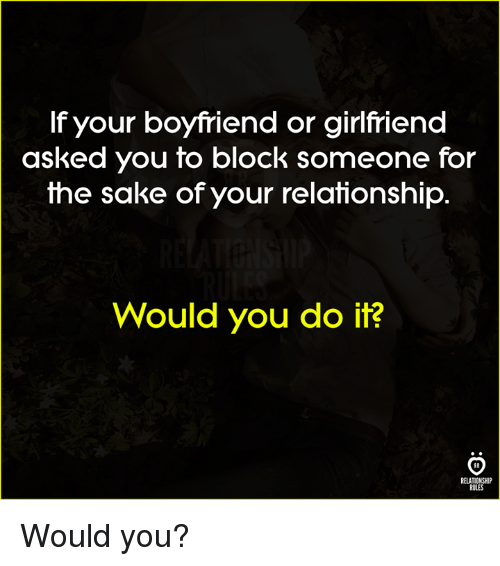 Boyfriend, Sake, and You: f your boyfriend or girifriend  asked you to block someone for  the sake of your relationship  Would you do it?  RELATIONSHIP  RULES Would you?