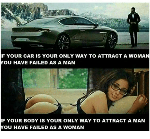You Have Failed: F YOUR CAR IS YOUR ONLY WAY TO ATTRACT A WOMAN  YOU HAVE FAILED AS A MAN  F YOUR BODY IS YOUR ONLY WAY TO ATTRACT A MAN  OU HAVE FAILED AS A WOMAN