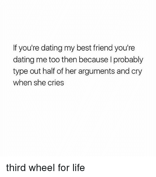 Best Friend, Dating, and Life: f you're dating my best friend you're  dating me too then because I probably  type out half of her arguments and cry  when she cries third wheel for life
